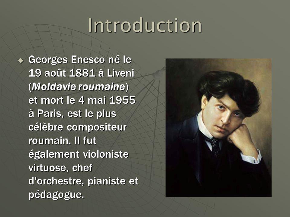 Introduction Georges Enesco né le 19 août 1881 à Liveni (Moldavie roumaine) et mort le 4 mai 1955 à Paris, est le plus célèbre compositeur roumain. Il