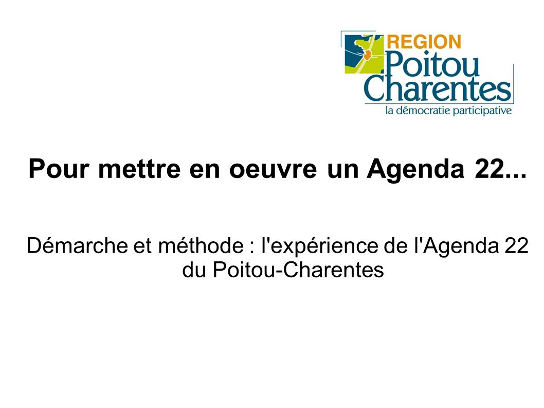 Pour mettre en oeuvre un Agenda 22... Démarche et méthode : l'expérience de l'Agenda 22 du Poitou-Charentes