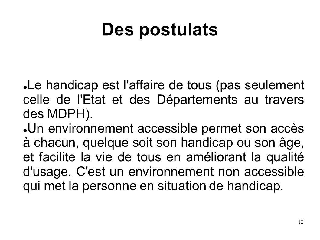 12 Des postulats Le handicap est l'affaire de tous (pas seulement celle de l'Etat et des Départements au travers des MDPH). Un environnement accessibl