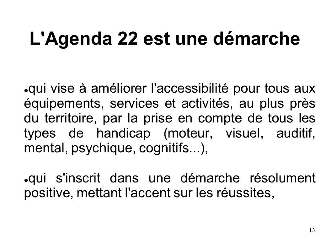13 L'Agenda 22 est une démarche qui vise à améliorer l'accessibilité pour tous aux équipements, services et activités, au plus près du territoire, par