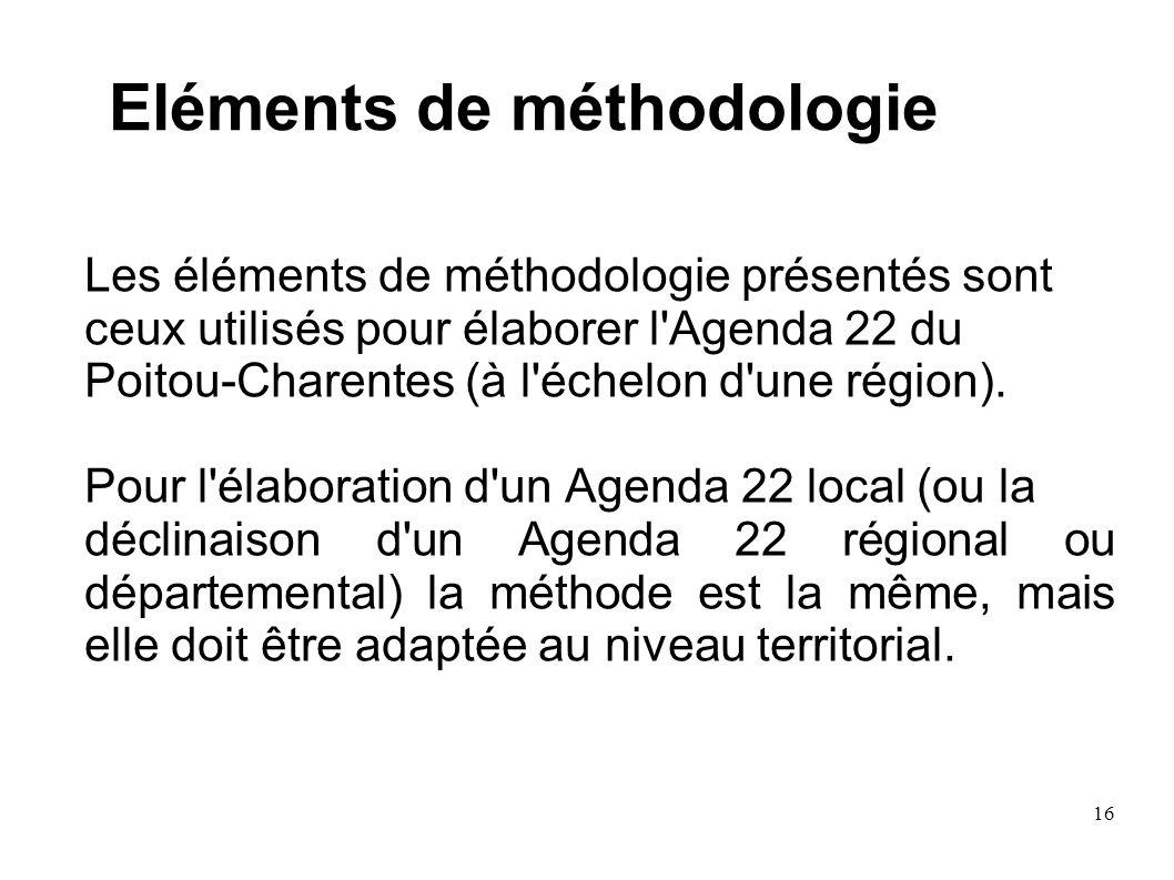 16 Eléments de méthodologie Les éléments de méthodologie présentés sont ceux utilisés pour élaborer l'Agenda 22 du Poitou-Charentes (à l'échelon d'une