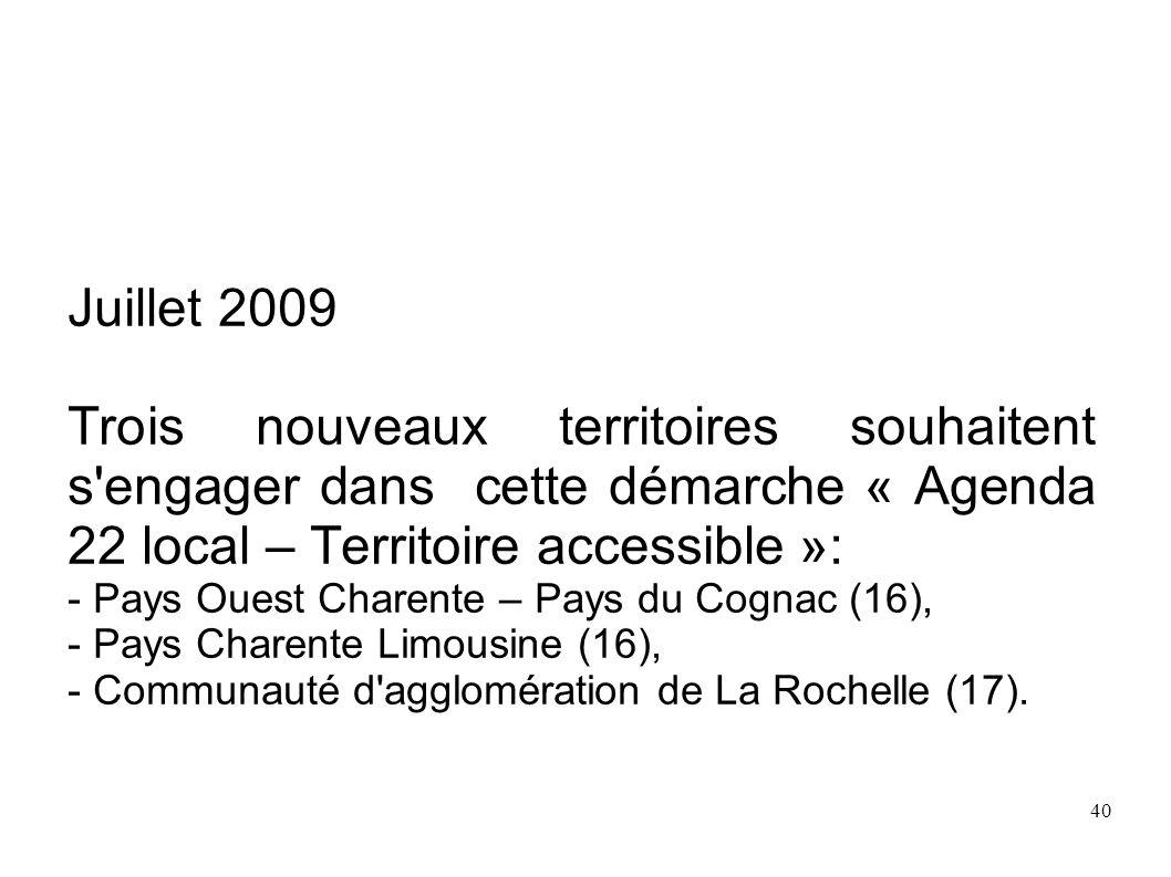 40 Juillet 2009 Trois nouveaux territoires souhaitent s'engager dans cette démarche « Agenda 22 local – Territoire accessible »: - Pays Ouest Charente