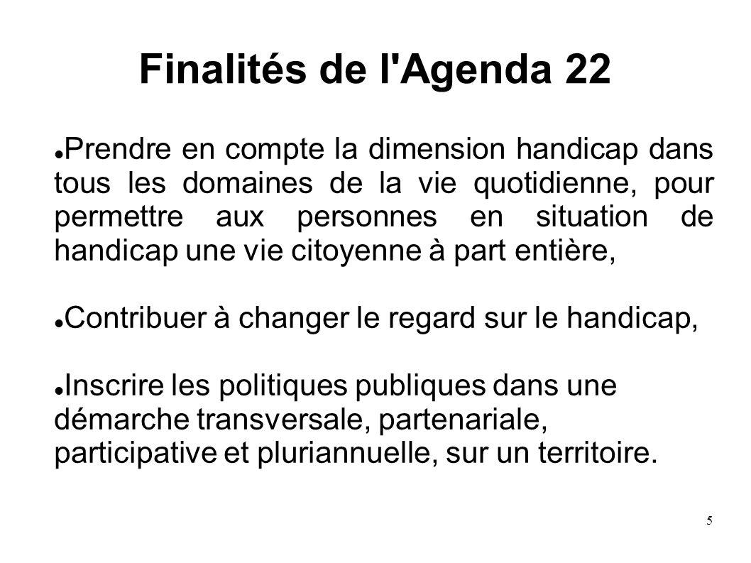 5 Finalités de l'Agenda 22 Prendre en compte la dimension handicap dans tous les domaines de la vie quotidienne, pour permettre aux personnes en situa