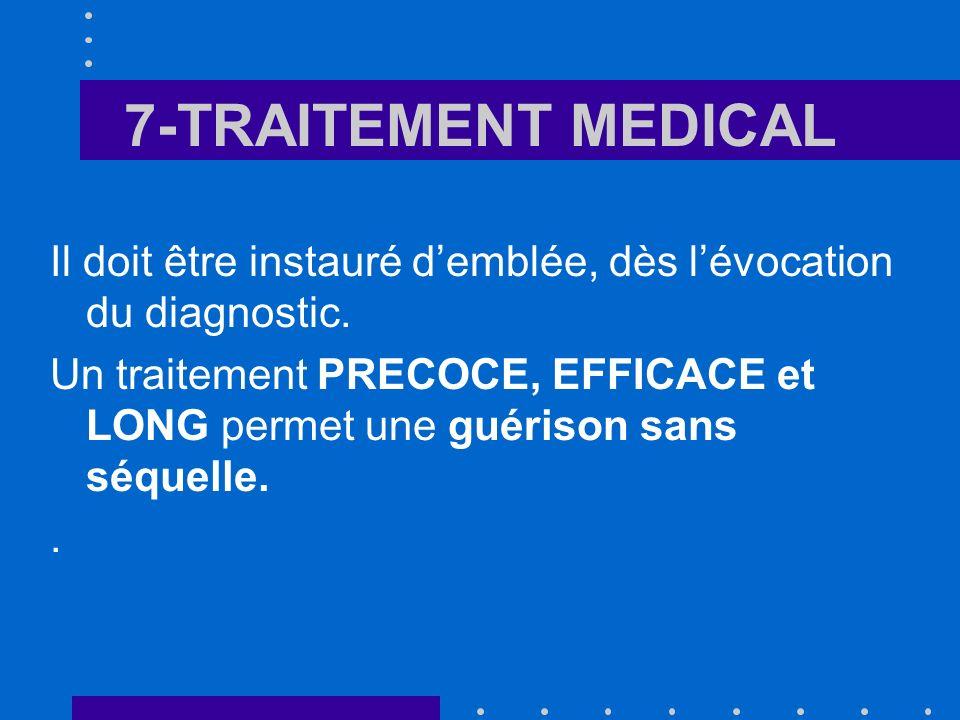 7-TRAITEMENT MEDICAL Il doit être instauré demblée, dès lévocation du diagnostic. Un traitement PRECOCE, EFFICACE et LONG permet une guérison sans séq