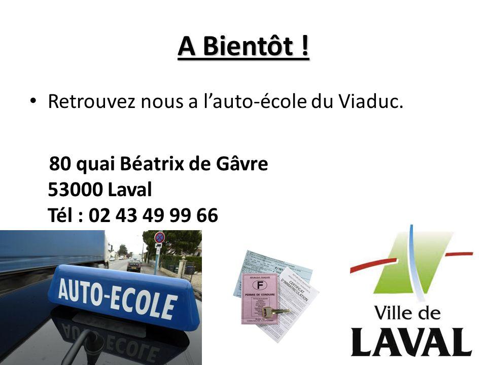 A Bientôt ! Retrouvez nous a lauto-école du Viaduc. 80 quai Béatrix de Gâvre 53000 Laval Tél : 02 43 49 99 66