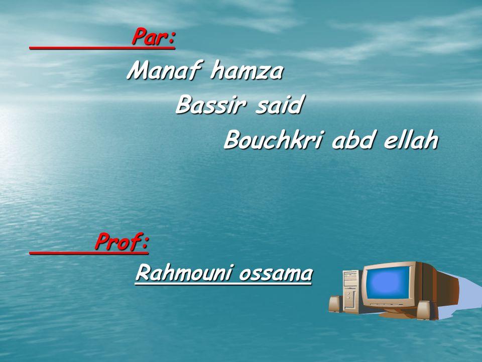 Par: Par: Manaf hamza Manaf hamza Bassir said Bouchkri abd ellah Prof: Prof: Rahmouni ossama Rahmouni ossama