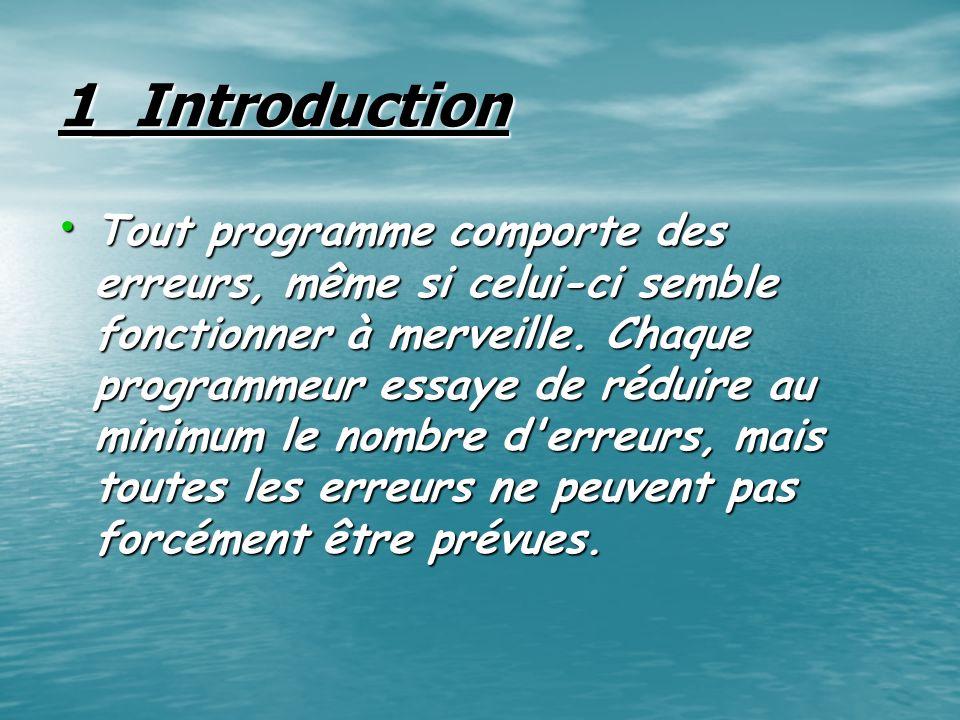 1_Introduction Tout programme comporte des erreurs, même si celui-ci semble fonctionner à merveille. Chaque programmeur essaye de réduire au minimum l