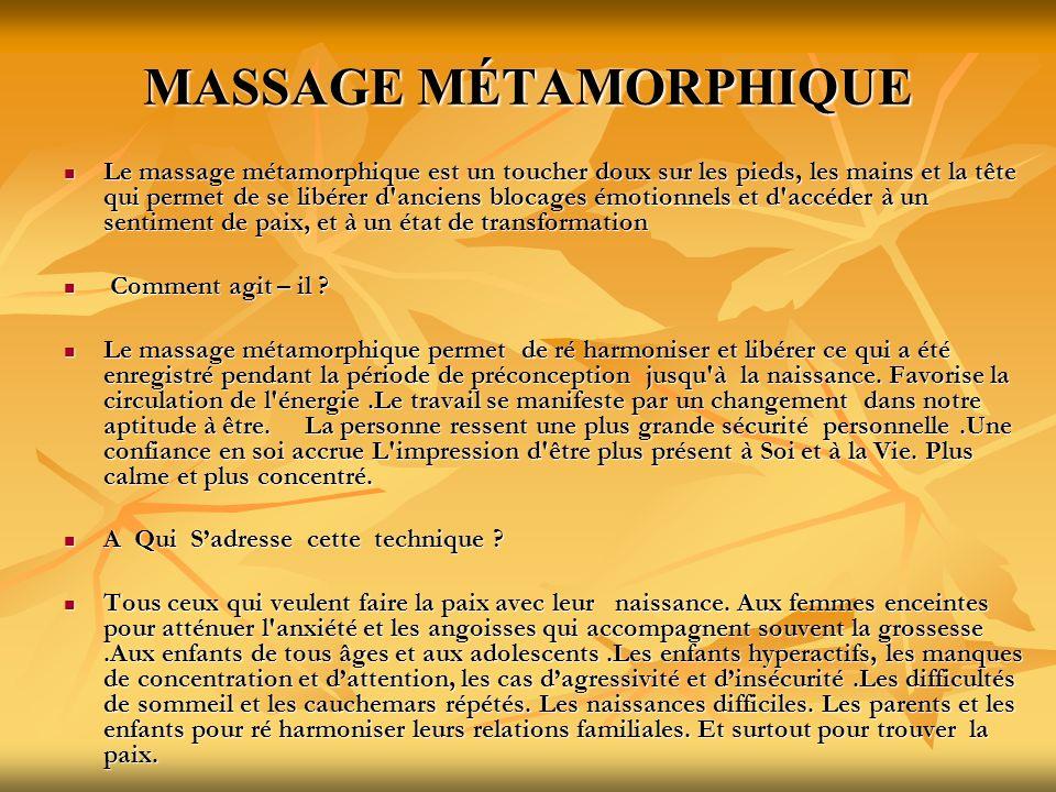MASSAGE MÉTAMORPHIQUE Le massage métamorphique est un toucher doux sur les pieds, les mains et la tête qui permet de se libérer d'anciens blocages émo