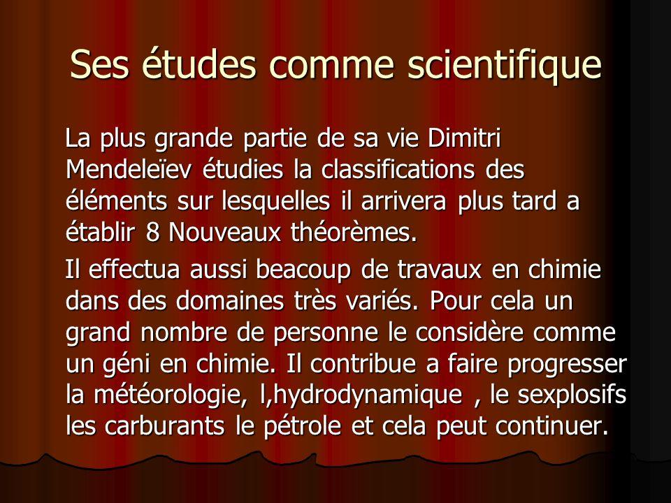 Ses études comme scientifique La plus grande partie de sa vie Dimitri Mendeleïev étudies la classifications des éléments sur lesquelles il arrivera pl