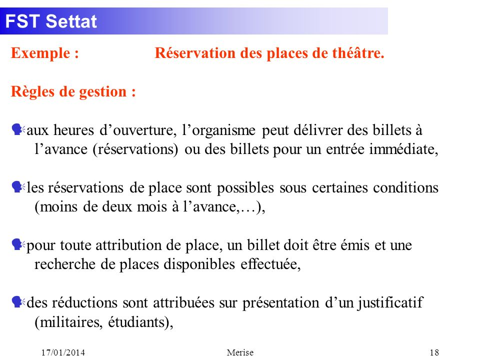 FST Settat 17/01/2014Merise18 Exemple : Réservation des places de théâtre. Règles de gestion : aux heures douverture, lorganisme peut délivrer des bil