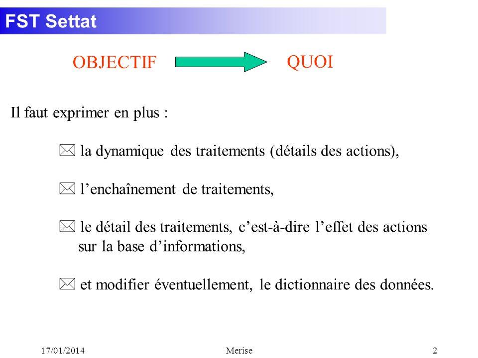 FST Settat 17/01/2014Merise2 Il faut exprimer en plus : * la dynamique des traitements (détails des actions), * lenchaînement de traitements, * le dét