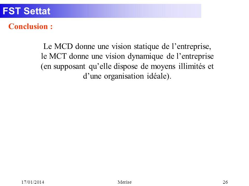 FST Settat 17/01/2014Merise26 Conclusion : Le MCD donne une vision statique de lentreprise, le MCT donne une vision dynamique de lentreprise (en suppo