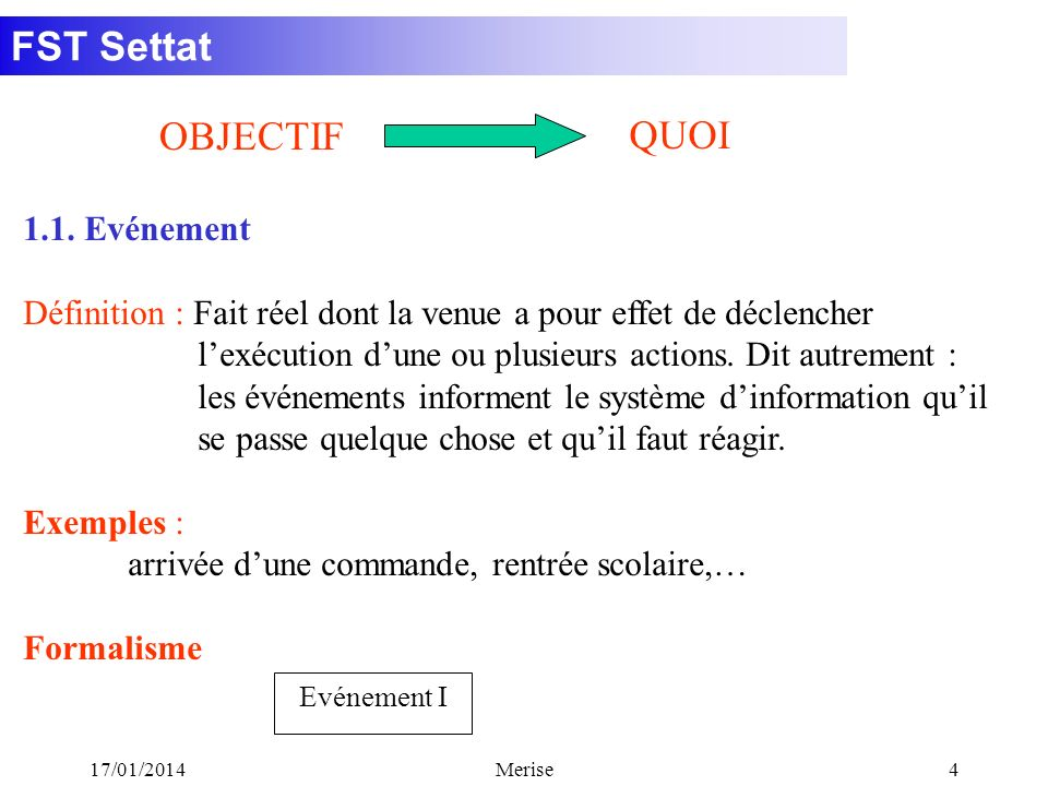 FST Settat 17/01/2014Merise4 1.1. Evénement Définition : Fait réel dont la venue a pour effet de déclencher lexécution dune ou plusieurs actions. Dit
