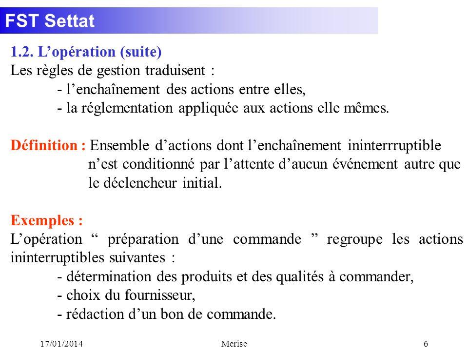FST Settat 17/01/2014Merise6 1.2. Lopération (suite) Les règles de gestion traduisent : - lenchaînement des actions entre elles, - la réglementation a