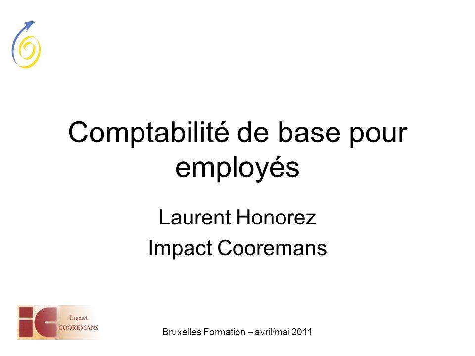 Bruxelles Formation – avril/mai 2011 Comptabilité de base pour employés Laurent Honorez Impact Cooremans