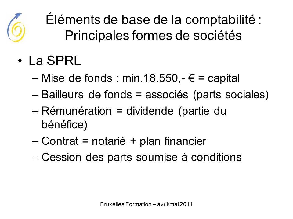 Bruxelles Formation – avril/mai 2011 Éléments de base de la comptabilité : Principales formes de sociétés La SPRL –Mise de fonds : min.18.550,- = capi