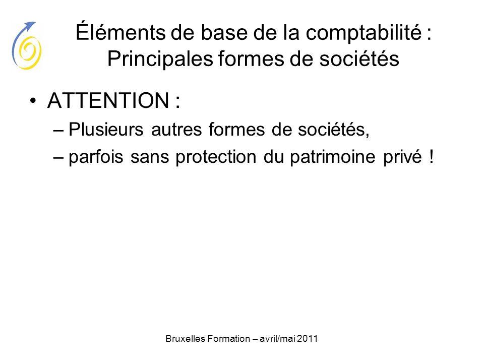 Bruxelles Formation – avril/mai 2011 Éléments de base de la comptabilité : Principales formes de sociétés ATTENTION : –Plusieurs autres formes de soci
