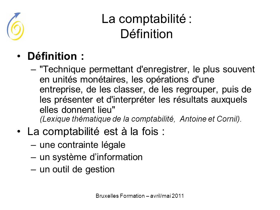Bruxelles Formation – avril/mai 2011 La comptabilité : Définition Définition : –
