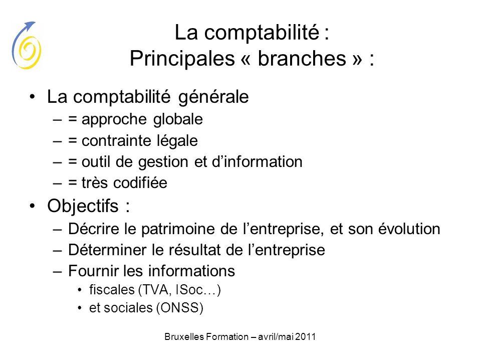 Bruxelles Formation – avril/mai 2011 La comptabilité : Principales « branches » : La comptabilité générale –= approche globale –= contrainte légale –=