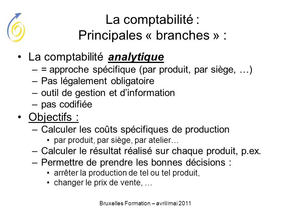 Bruxelles Formation – avril/mai 2011 La comptabilité : Principales « branches » : La comptabilité analytique –= approche spécifique (par produit, par
