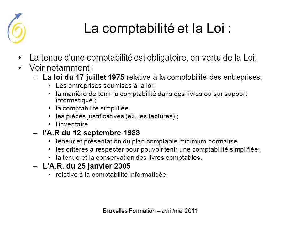 Bruxelles Formation – avril/mai 2011 La comptabilité et la Loi : La tenue d'une comptabilité est obligatoire, en vertu de la Loi. Voir notamment : –La