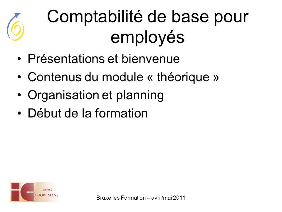 Bruxelles Formation – avril/mai 2011 Comptabilité de base pour employés Présentations et bienvenue –Laurent Honorez, l.honorez@gmail.coml.honorez@gmail.com –Objet : « Bxl-Formation » !