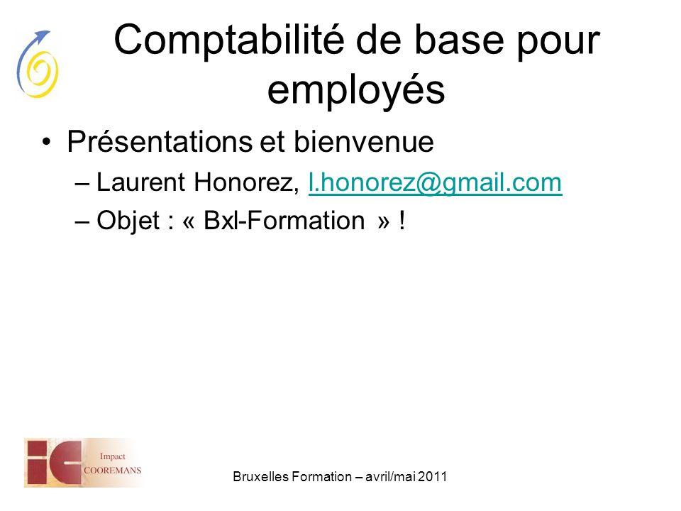Bruxelles Formation – avril/mai 2011 Comptabilité de base pour employés Présentations et bienvenue –Laurent Honorez, l.honorez@gmail.coml.honorez@gmai