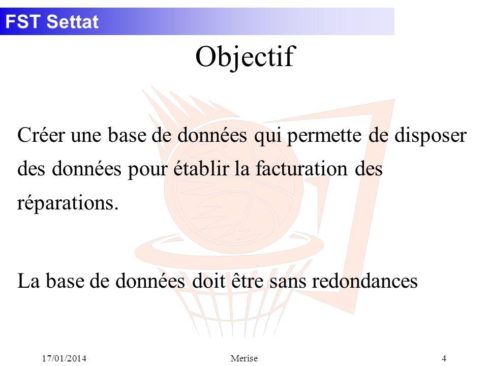 FST Settat 17/01/2014Merise4 Créer une base de données qui permette de disposer des données pour établir la facturation des réparations. La base de do
