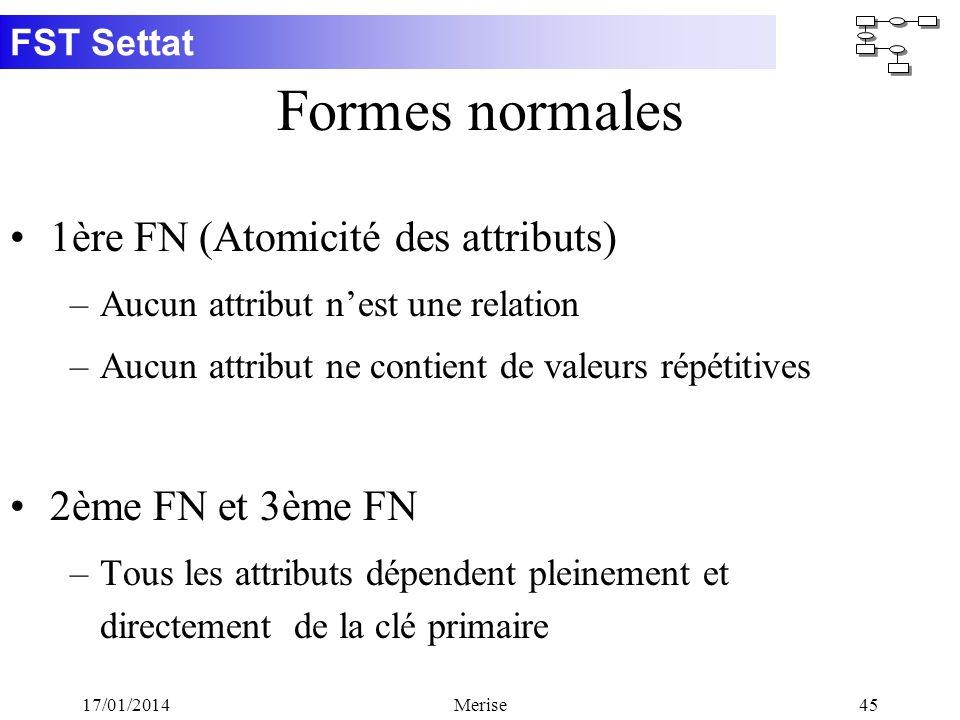 FST Settat 17/01/2014Merise45 Formes normales 1ère FN (Atomicité des attributs) –Aucun attribut nest une relation –Aucun attribut ne contient de valeu
