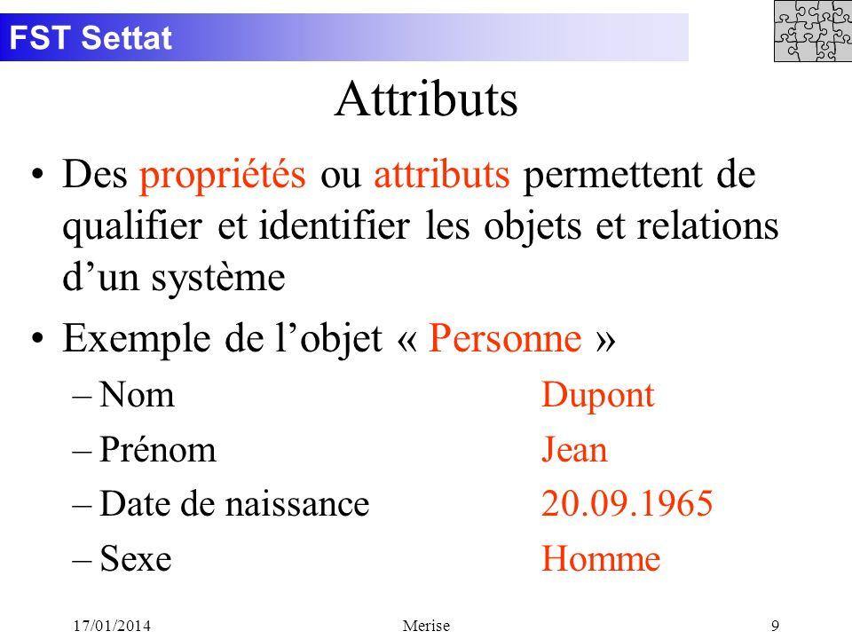 FST Settat 17/01/2014Merise9 Attributs Des propriétés ou attributs permettent de qualifier et identifier les objets et relations dun système Exemple d