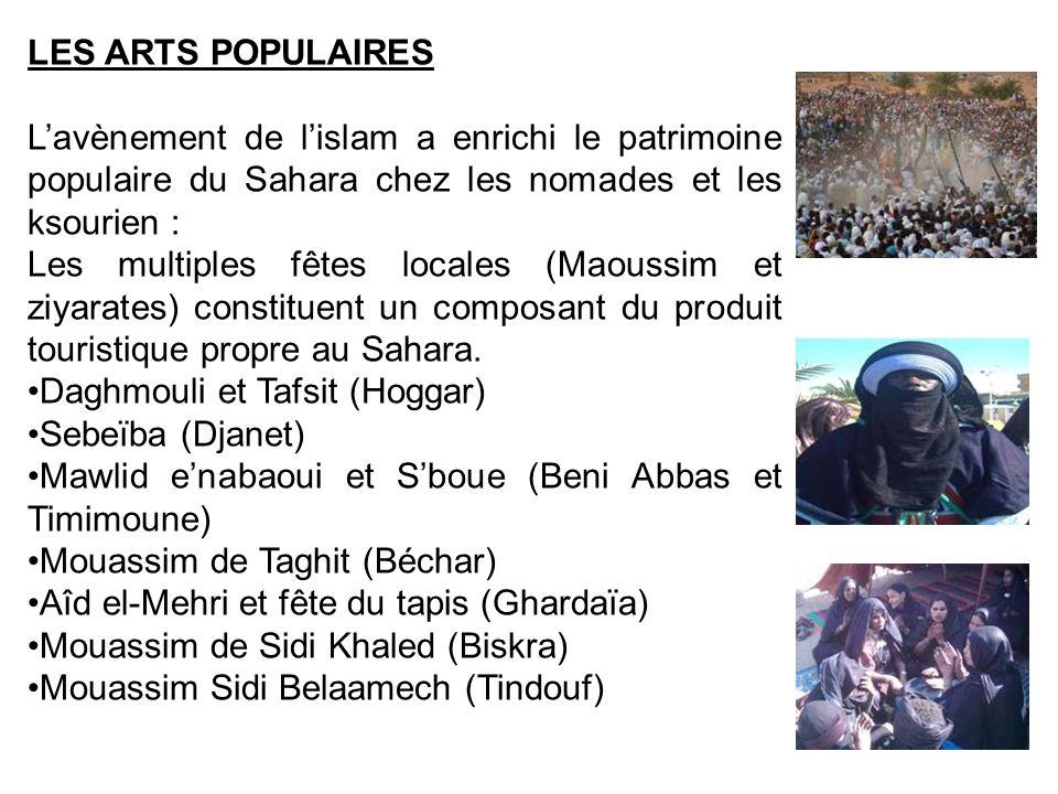 LES ARTS POPULAIRES Lavènement de lislam a enrichi le patrimoine populaire du Sahara chez les nomades et les ksourien : Les multiples fêtes locales (M