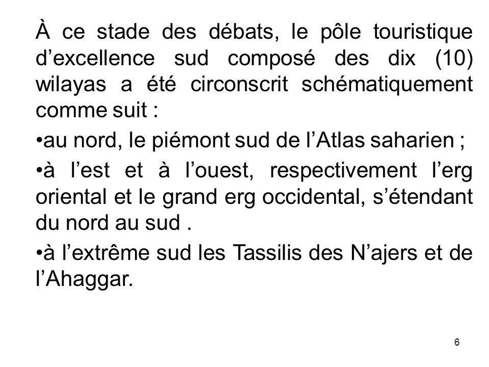 À ce stade des débats, le pôle touristique dexcellence sud composé des dix (10) wilayas a été circonscrit schématiquement comme suit : au nord, le pié
