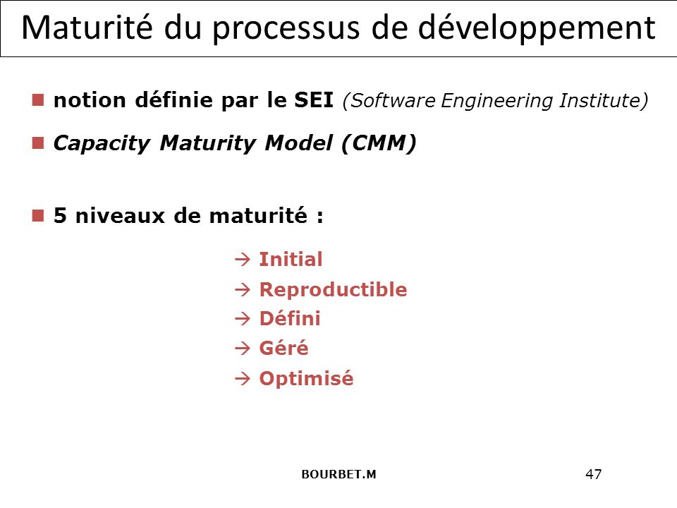 47 Maturité du processus de développement notion définie par le SEI (Software Engineering Institute) Capacity Maturity Model (CMM) 5 niveaux de maturité : Initial Reproductible Défini Géré Optimisé BOURBET.M