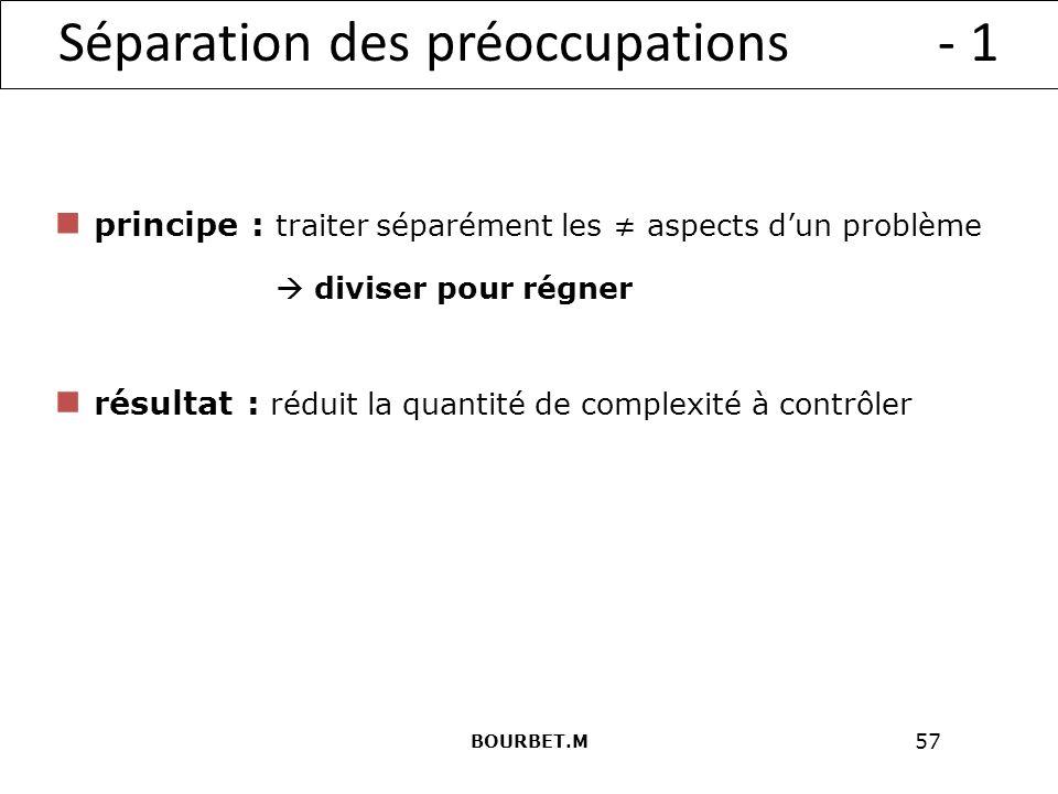57 Séparation des préoccupations - 1 principe : traiter séparément les aspects dun problème résultat : réduit la quantité de complexité à contrôler diviser pour régner BOURBET.M