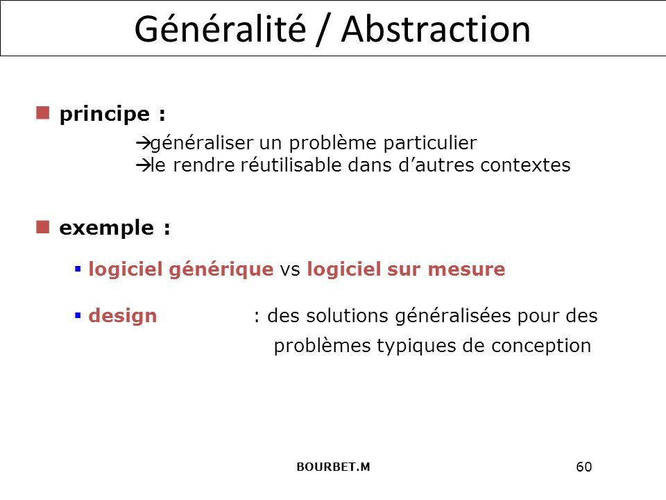 60 Généralité / Abstraction généraliser un problème particulier le rendre réutilisable dans dautres contextes design : des solutions généralisées pour des logiciel générique vs logiciel sur mesure principe : exemple : problèmes typiques de conception BOURBET.M