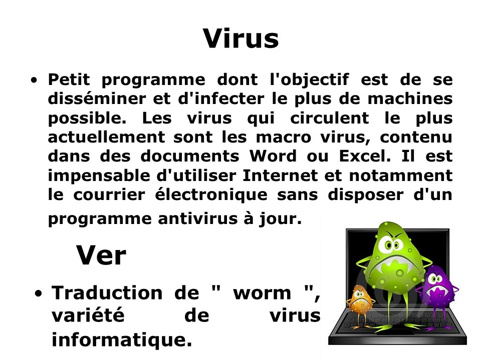 Virus Petit programme dont l'objectif est de se disséminer et d'infecter le plus de machines possible. Les virus qui circulent le plus actuellement so