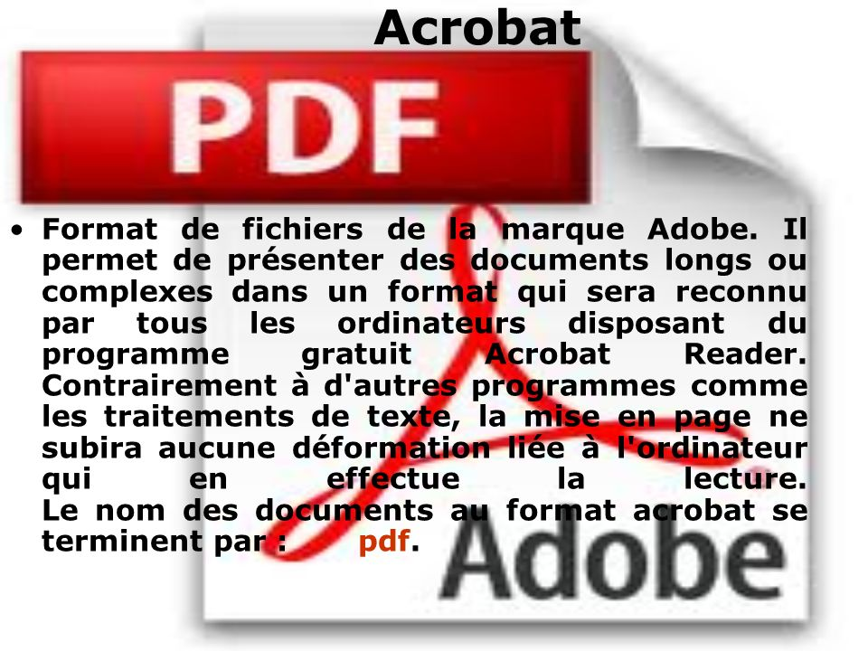 Acrobat Format de fichiers de la marque Adobe. Il permet de présenter des documents longs ou complexes dans un format qui sera reconnu par tous les or