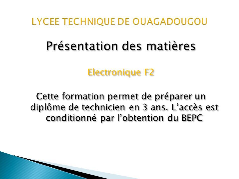 Présentation des matières Electronique F2 Cette formation permet de préparer un diplôme de technicien en électronique en 3 ans.