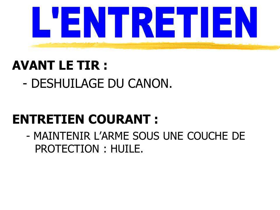AVANT LE TIR : - DESHUILAGE DU CANON. ENTRETIEN COURANT : - MAINTENIR LARME SOUS UNE COUCHE DE PROTECTION : HUILE.