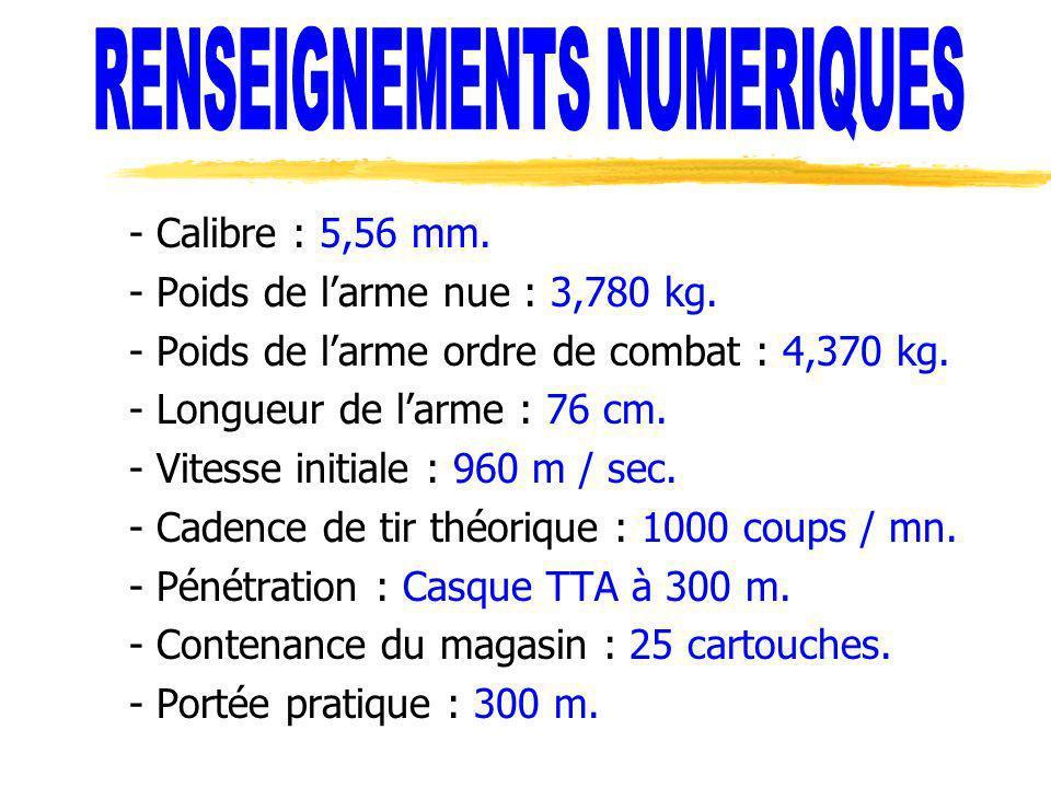 - Calibre : 5,56 mm. - Poids de larme nue : 3,780 kg. - Poids de larme ordre de combat : 4,370 kg. - Longueur de larme : 76 cm. - Vitesse initiale : 9