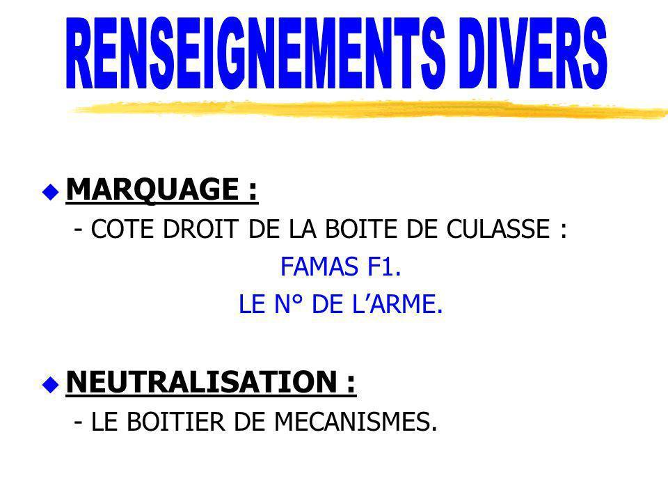 u MARQUAGE : - COTE DROIT DE LA BOITE DE CULASSE : FAMAS F1. LE N° DE LARME. u NEUTRALISATION : - LE BOITIER DE MECANISMES.