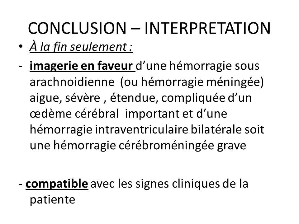 CONCLUSION – INTERPRETATION À la fin seulement : -imagerie en faveur dune hémorragie sous arachnoidienne (ou hémorragie méningée) aigue, sévère, étend