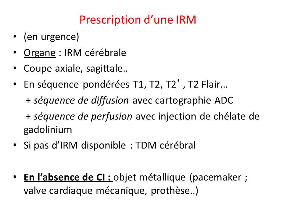 Prescription dune IRM (en urgence) Organe : IRM cérébrale Coupe axiale, sagittale.. En séquence pondérées T1, T2, T2 *, T2 Flair… + séquence de diffus