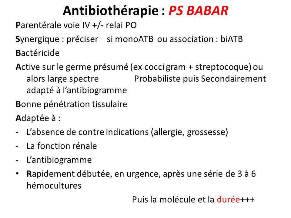 Antibiothérapie : PS BABAR Parentérale voie IV +/- relai PO Synergique : préciser si monoATB ou association : biATB Bactéricide Active sur le germe pr