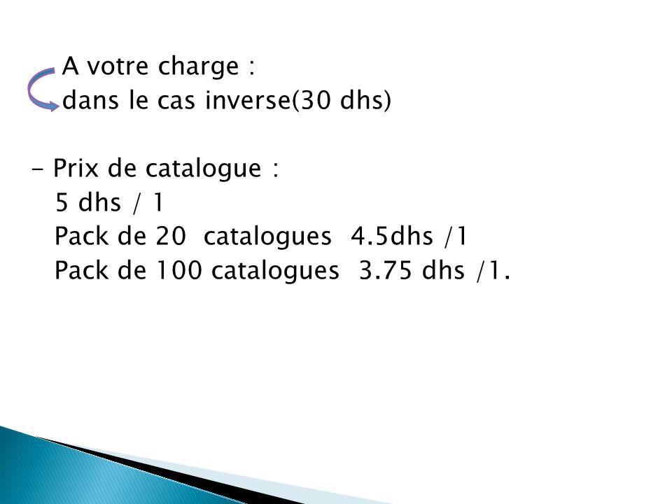 A votre charge : dans le cas inverse(30 dhs) - Prix de catalogue : 5 dhs / 1 Pack de 20 catalogues 4.5dhs /1 Pack de 100 catalogues 3.75 dhs /1.