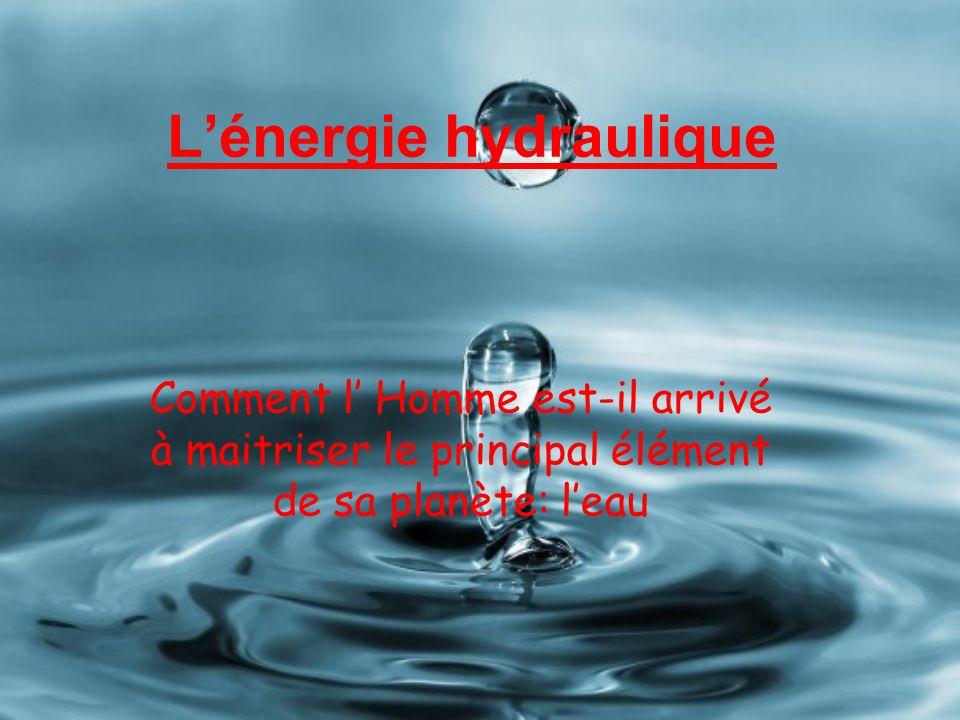 Lénergie hydraulique Comment l Homme est-il arrivé à maitriser le principal élément de sa planète: leau