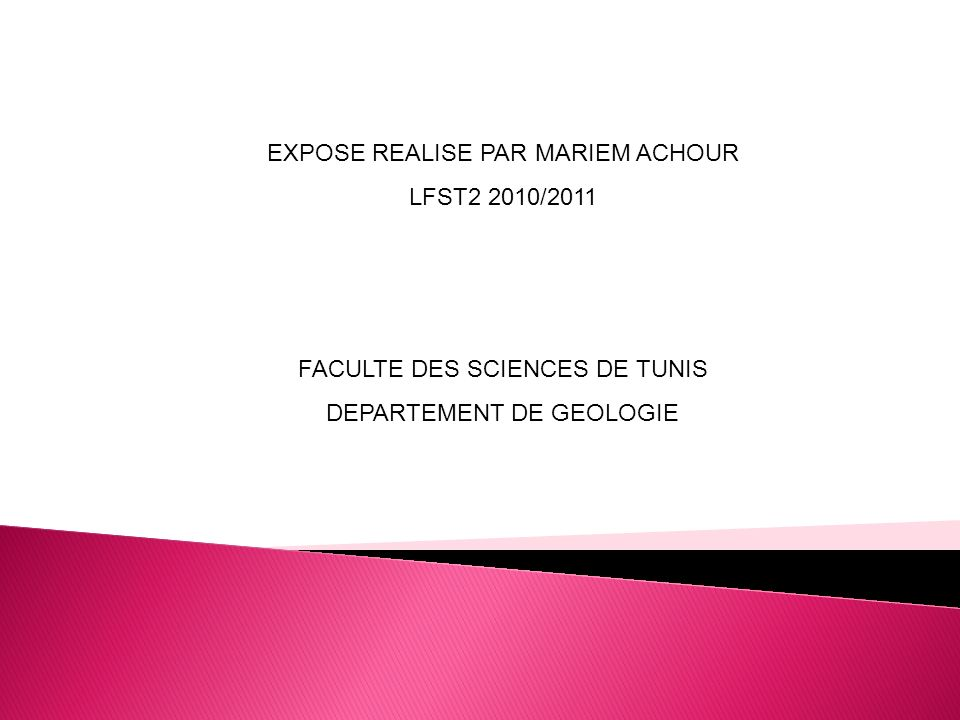 EXPOSE REALISE PAR MARIEM ACHOUR LFST2 2010/2011 FACULTE DES SCIENCES DE TUNIS DEPARTEMENT DE GEOLOGIE