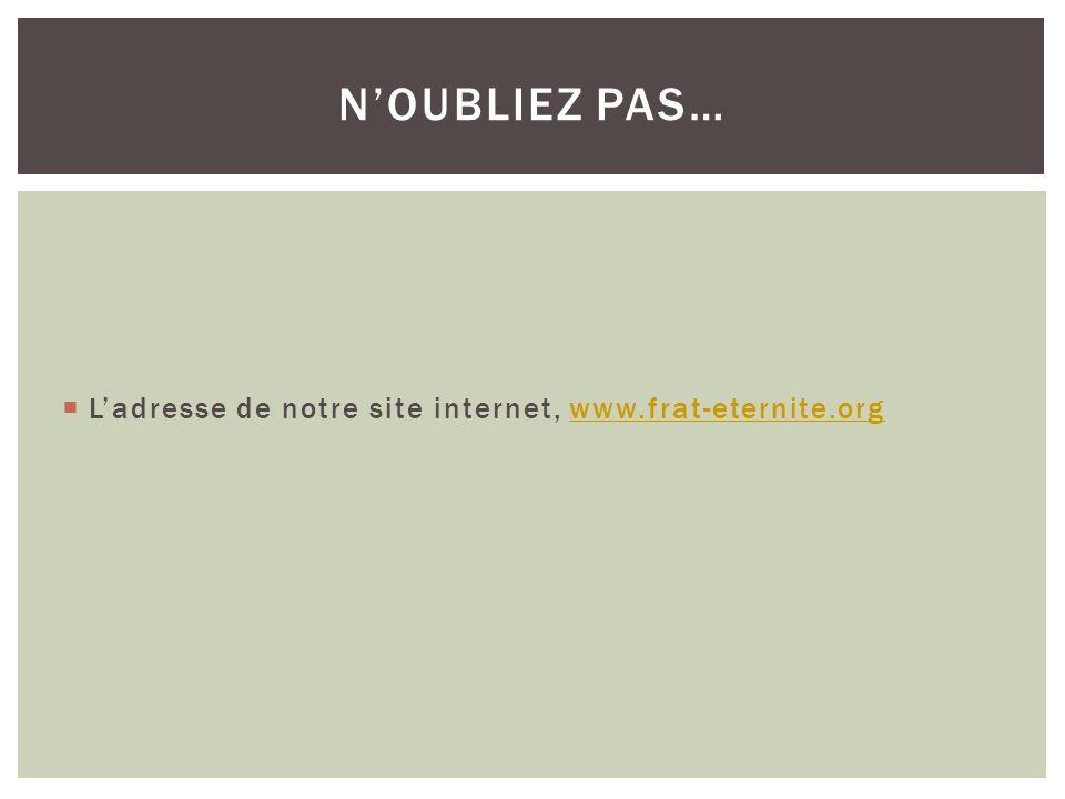 Ladresse de notre site internet, www.frat-eternite.orgwww.frat-eternite.org NOUBLIEZ PAS…