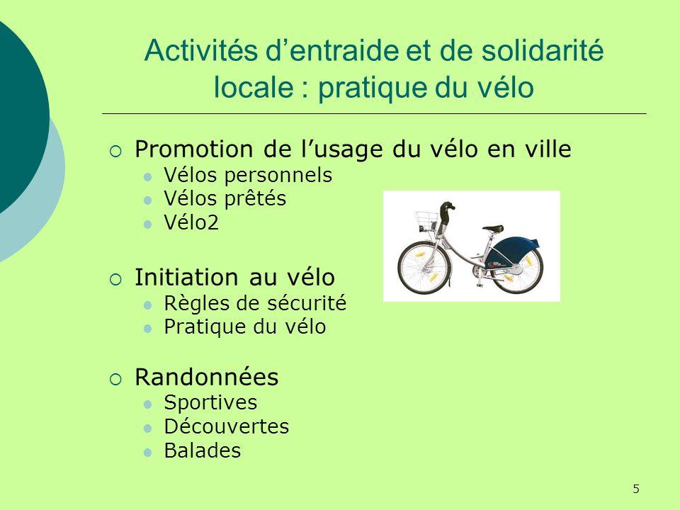 5 Activités dentraide et de solidarité locale : pratique du vélo Promotion de lusage du vélo en ville Vélos personnels Vélos prêtés Vélo2 Initiation au vélo Règles de sécurité Pratique du vélo Randonnées Sportives Découvertes Balades