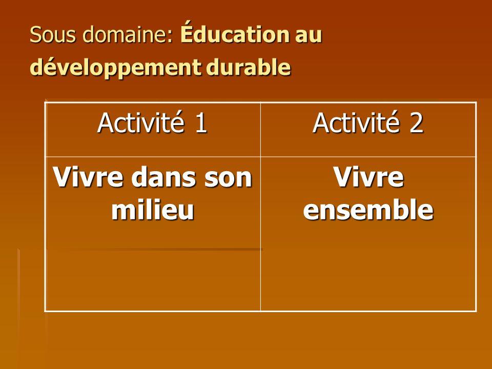 Sous domaine: Éducation au développement durable Activité 1 Activité 2 Vivre dans son milieu Vivre ensemble